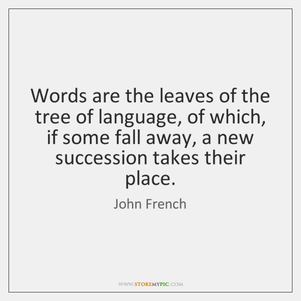 Words are the leaves of the tree of language, of which, if ...