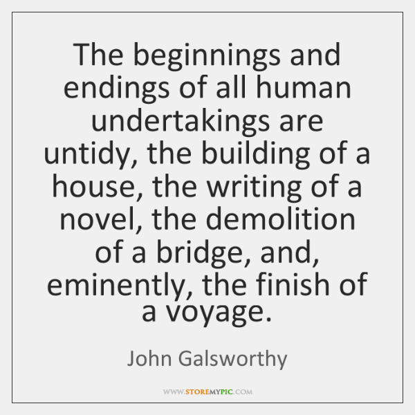 The beginnings and endings of all human undertakings are untidy, the building ...