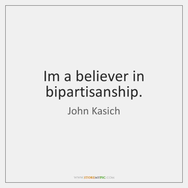 Im a believer in bipartisanship.