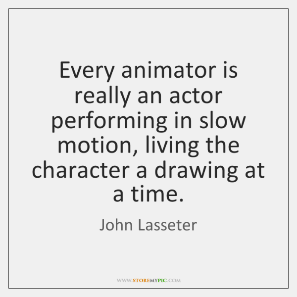 Every animator is really an actor performing in slow motion, living the ...