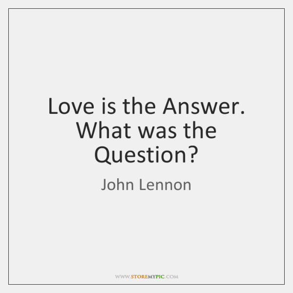 Love Is The Answer Quote Interesting Love Is The Answer What Was The Question StoreMyPic