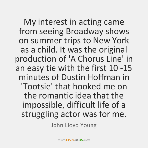 My interest in acting came from seeing Broadway shows on summer trips ...