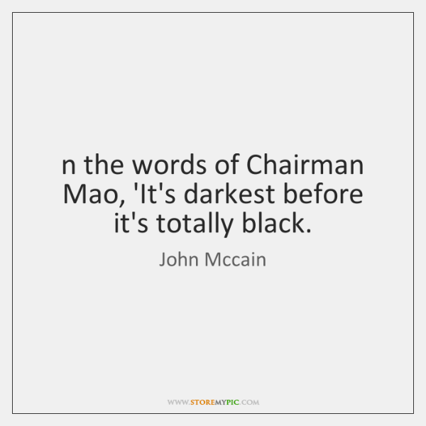 Remember the words of Chairman Mao, 'It's darkest before it's totally black....