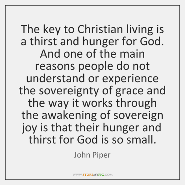 The key to Christian living is a thirst and hunger for God. ...