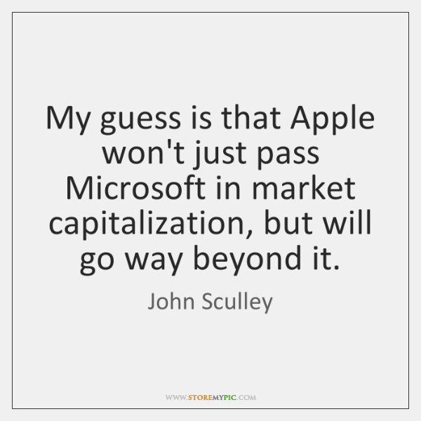 My guess is that Apple won't just pass Microsoft in market capitalization, ...