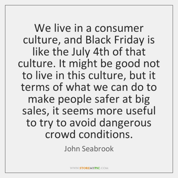 We live in a consumer culture, and Black Friday is like the ...