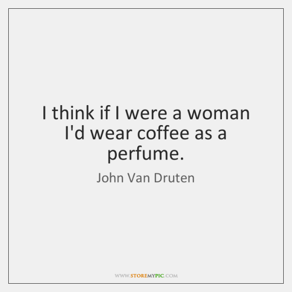 I think if I were a woman I'd wear coffee as a ...