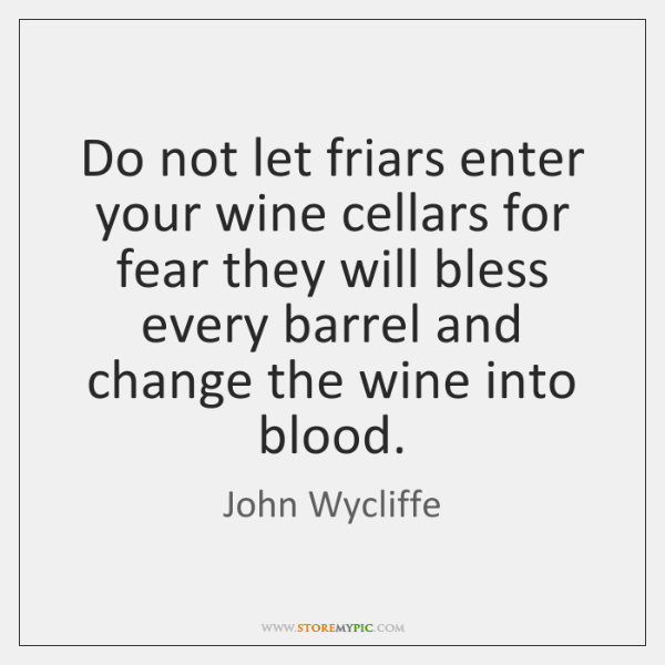 Do not let friars enter your wine cellars for fear they will ...