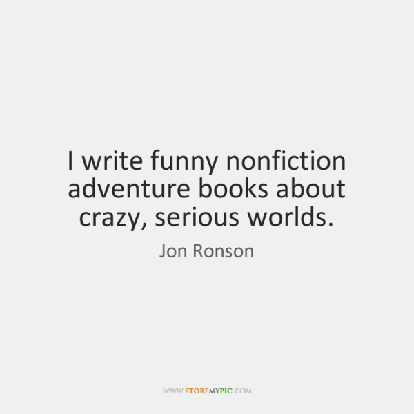 I write funny nonfiction adventure books about crazy, serious worlds.