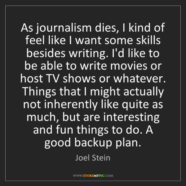 Joel Stein: As journalism dies, I kind of feel like I want some skills...