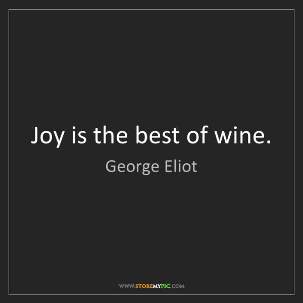 George Eliot: Joy is the best of wine.