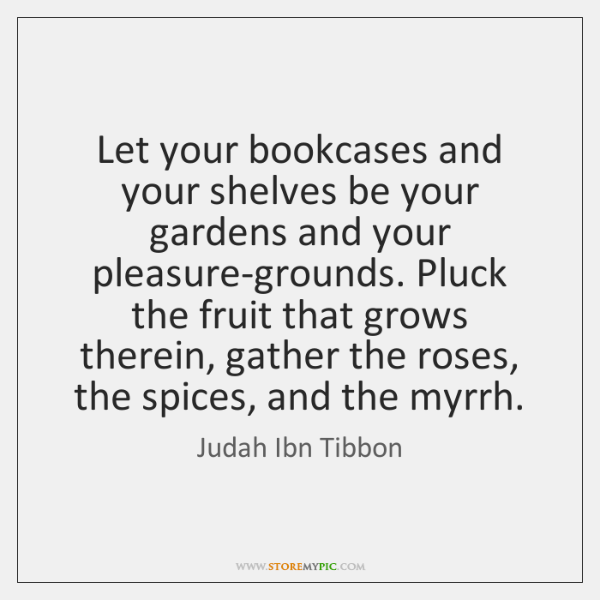 Let your bookcases and your shelves be your gardens and your pleasure-grounds. ...