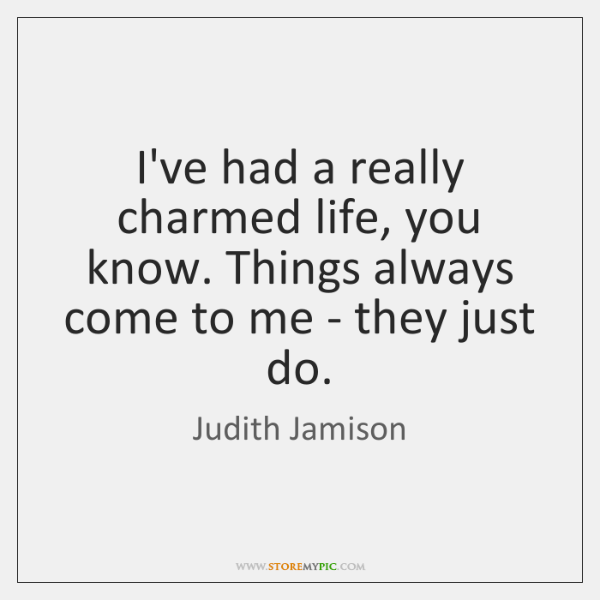 I've had a really charmed life, you know. Things always come to ...