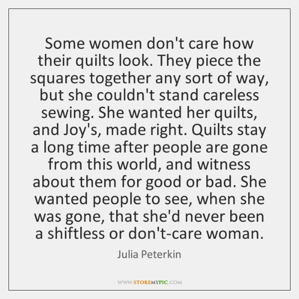Some women don't care how their quilts look. They piece the squares ...