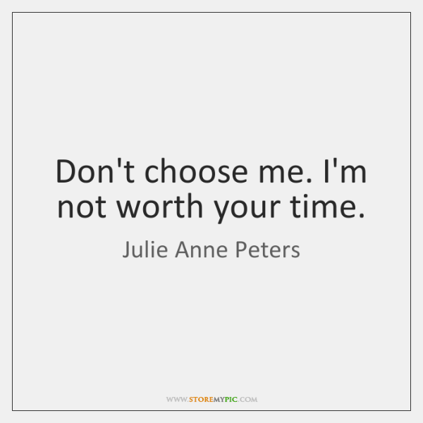 Don't choose me. I'm not worth your time.