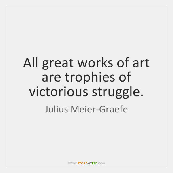 All great works of art are trophies of victorious struggle.