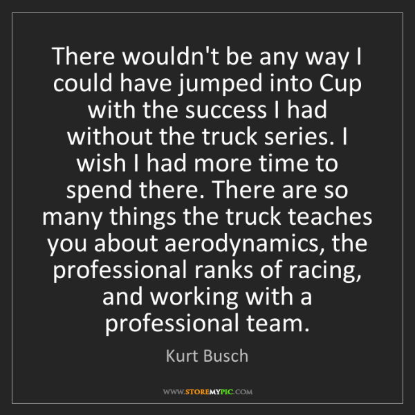 Kurt Busch: There wouldn't be any way I could have jumped into Cup...