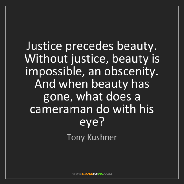 Tony Kushner: Justice precedes beauty. Without justice, beauty is impossible,...
