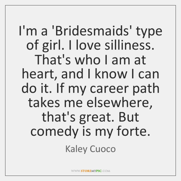 I'm a 'Bridesmaids' type of girl. I love silliness. That's who I ...