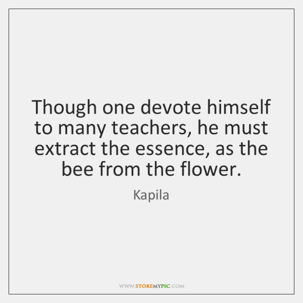 Though one devote himself to many teachers, he must extract the essence, ...