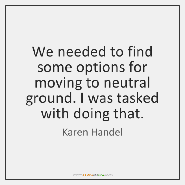 We needed to find some options for moving to neutral ground. I ...