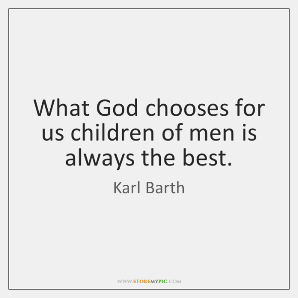 What God chooses for us children of men is always the best.