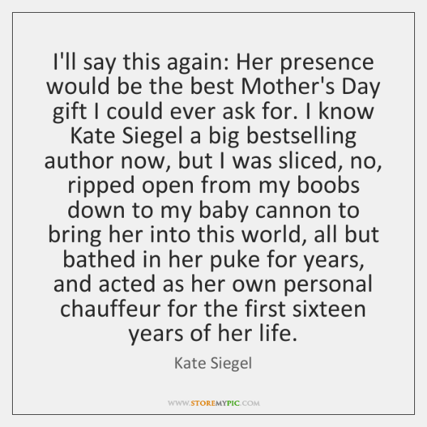 I'll say this again: Her presence would be the best Mother's Day ...