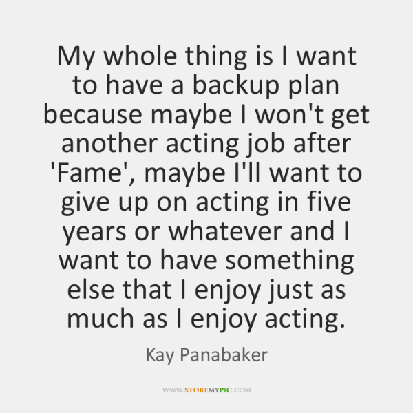 My whole thing is I want to have a backup plan because ...