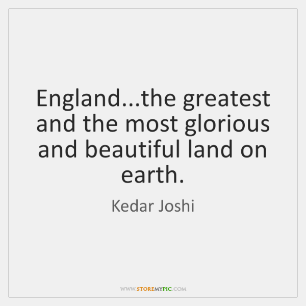 England...the greatest and the most glorious and beautiful land on earth.