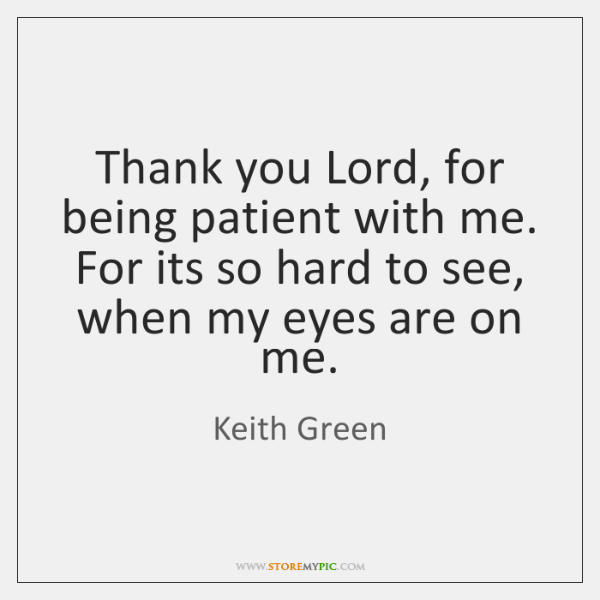 Thank You Lord For Being Patient With Me For Its So Hard