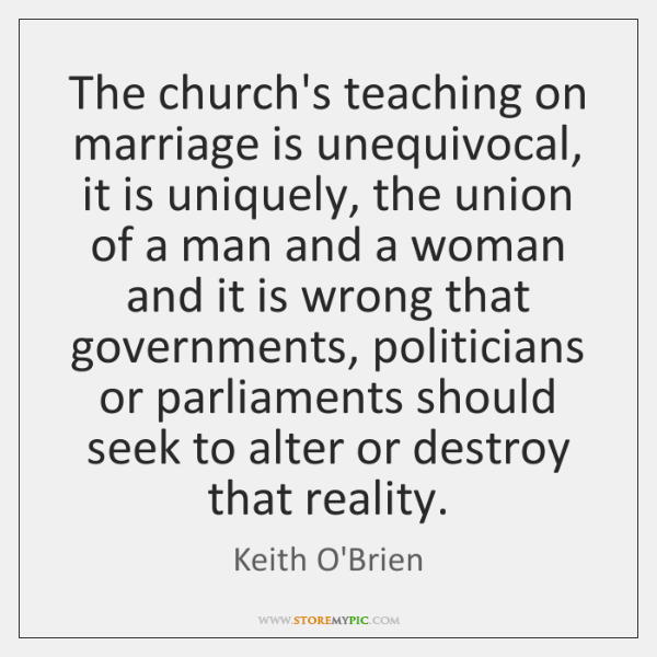 The church's teaching on marriage is unequivocal, it is uniquely, the union ...
