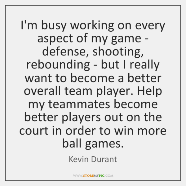 I'm busy working on every aspect of my game - defense, shooting, ...