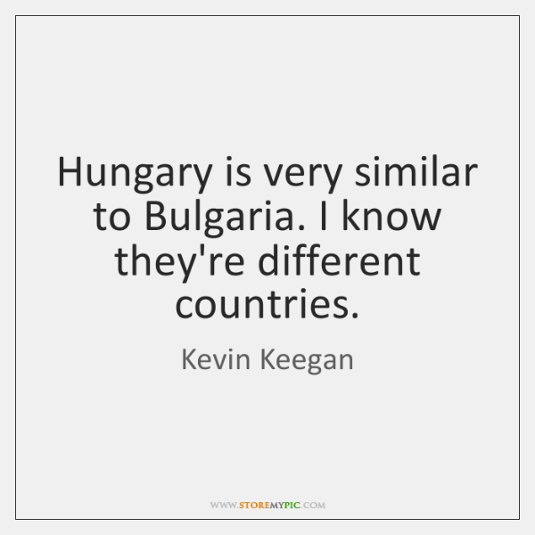 Hungary is very similar to Bulgaria. I know they're different countries.