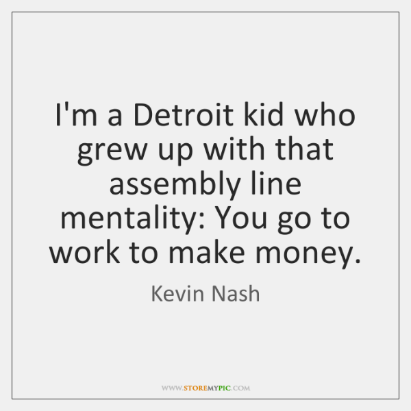 I'm a Detroit kid who grew up with that assembly line mentality: ...