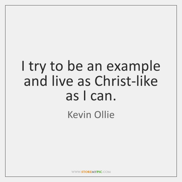 I try to be an example and live as Christ-like as I ...