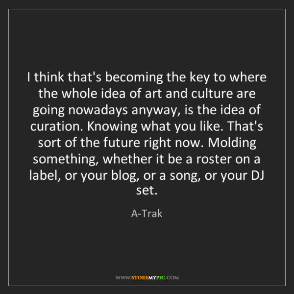 A-Trak: I think that's becoming the key to where the whole idea...