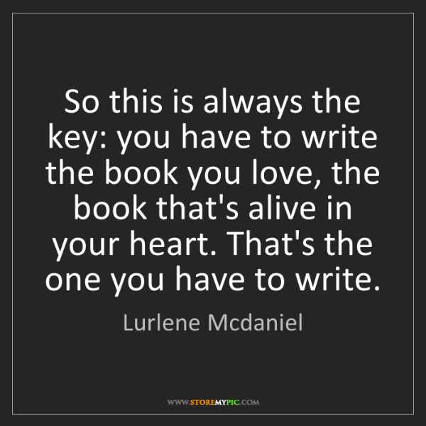 Lurlene Mcdaniel: So this is always the key: you have to write the book...