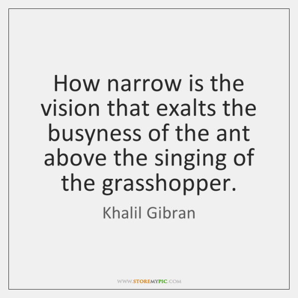 How narrow is the vision that exalts the busyness of the ant ...