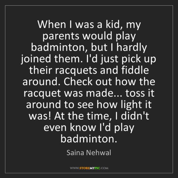 Saina Nehwal: When I was a kid, my parents would play badminton, but...