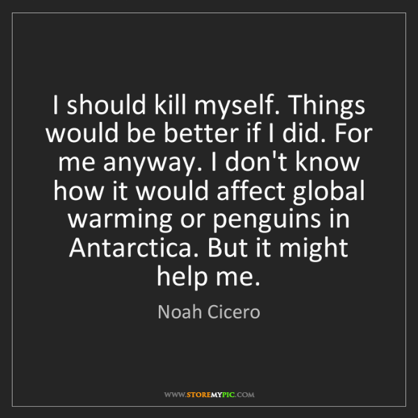 Noah Cicero: I should kill myself. Things would be better if I did....