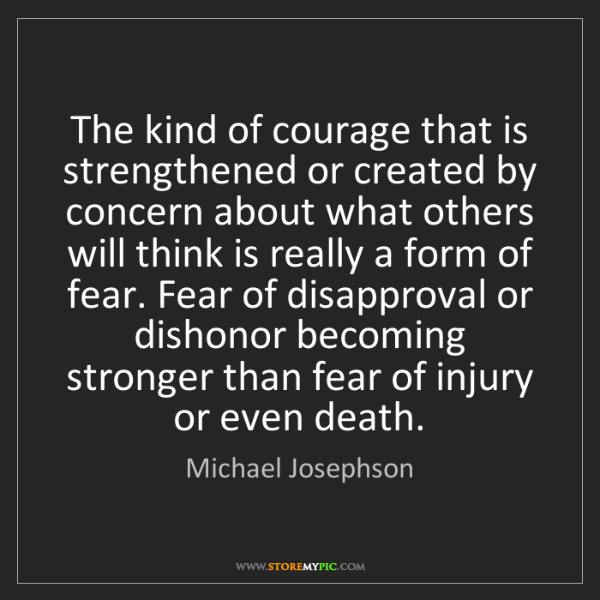 Michael Josephson: The kind of courage that is strengthened or created by...
