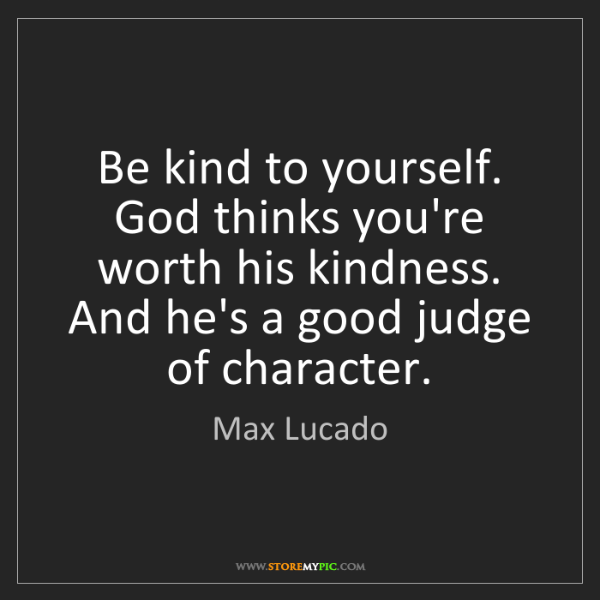 Max Lucado: Be kind to yourself. God thinks you're worth his kindness....