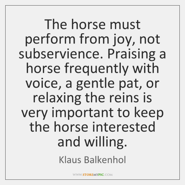 The horse must perform from joy, not subservience. Praising a horse frequently ...