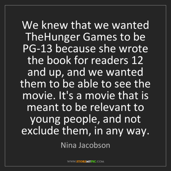 Nina Jacobson: We knew that we wanted TheHunger Games to be PG-13 because...