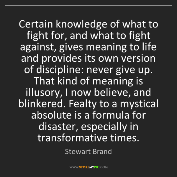 Stewart Brand: Certain knowledge of what to fight for, and what to fight...