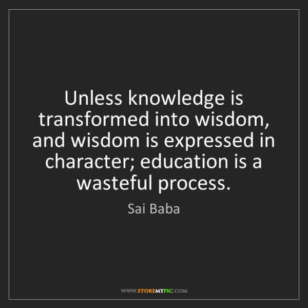 Sai Baba: Unless knowledge is transformed into wisdom, and wisdom...