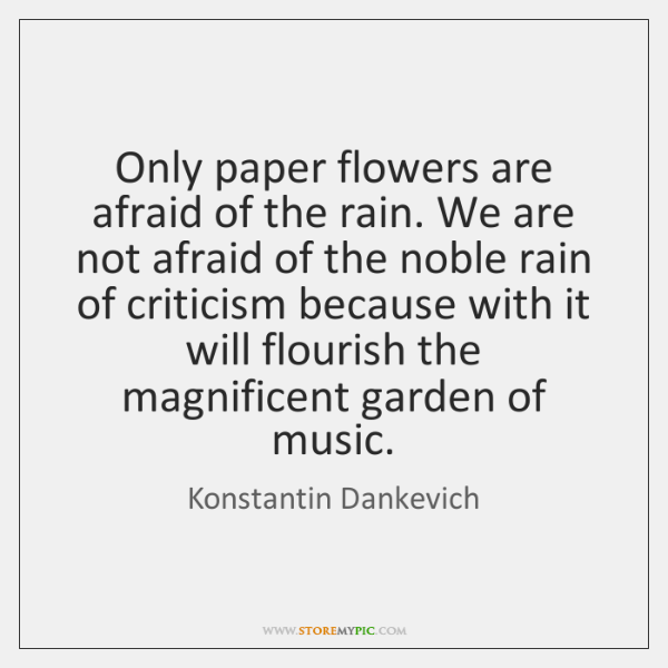 Only paper flowers are afraid of the rain. We are not afraid ...