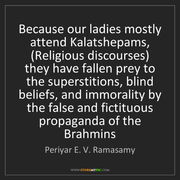 Periyar E. V. Ramasamy: Because our ladies mostly attend Kalatshepams, (Religious...