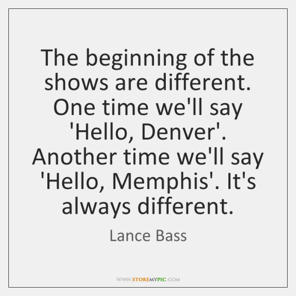The beginning of the shows are different. One time we'll say 'Hello, ...
