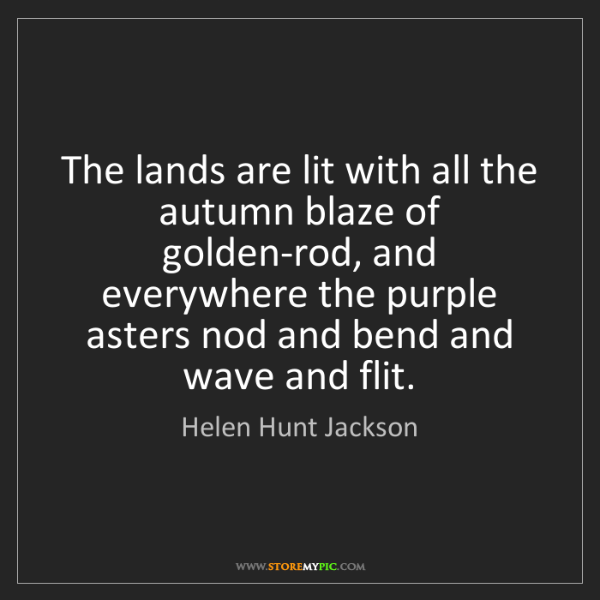 Helen Hunt Jackson: The lands are lit with all the autumn blaze of golden-rod,...